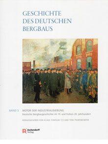 Geschichte des deutschen Bergbaus Band 3: Motor der Industrialisierung. Deutsche Bergbaugeschichte im 19. und frühen 20. Jahrhundert.