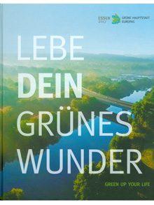 Lebe dein grünes Wunder – Green up your life. Ein Jahr, Grüne Hauptstadt Europas – Essen 2017/One Year, European Green Capital – Essen 2017.
