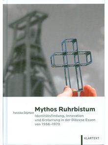 Mythos Ruhrbistum. Identitätsfindung, Innovation und Erstarrung in der Diözese Essen von 1958-1970.
