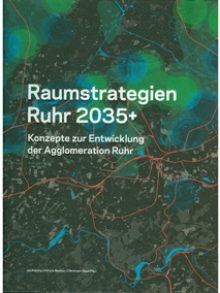 Raumstrategien Ruhr 2035+. Konzepte zur Entwicklung der Agglomeration Ruhr.