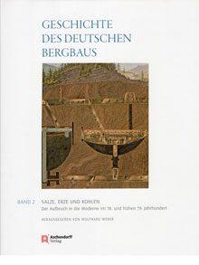Geschichte des deutschen Bergbaus Band 2: Salze, Erze und Kohlen. Der Aufbruch in die Moderne im 18. und frühen 19. Jahrhundert.