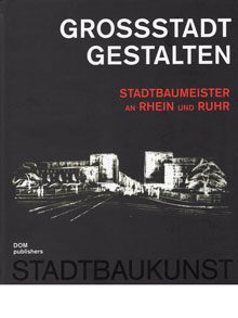 Großstadt gestalten. Stadtbaumeister an Rhein und Ruhr.