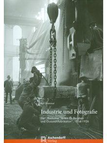 """Industrie und Fotografie. Der """"Bochumer Verein für Bergbau und Gussstahlfabrikation"""", 1854-1926."""